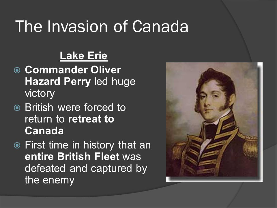 The Invasion of Canada Lake Erie  Commander Oliver Hazard Perry led huge victory  British were forced to return to retreat to Canada  First time in