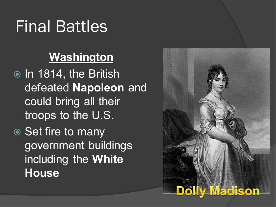 Final Battles Washington  In 1814, the British defeated Napoleon and could bring all their troops to the U.S.  Set fire to many government buildings