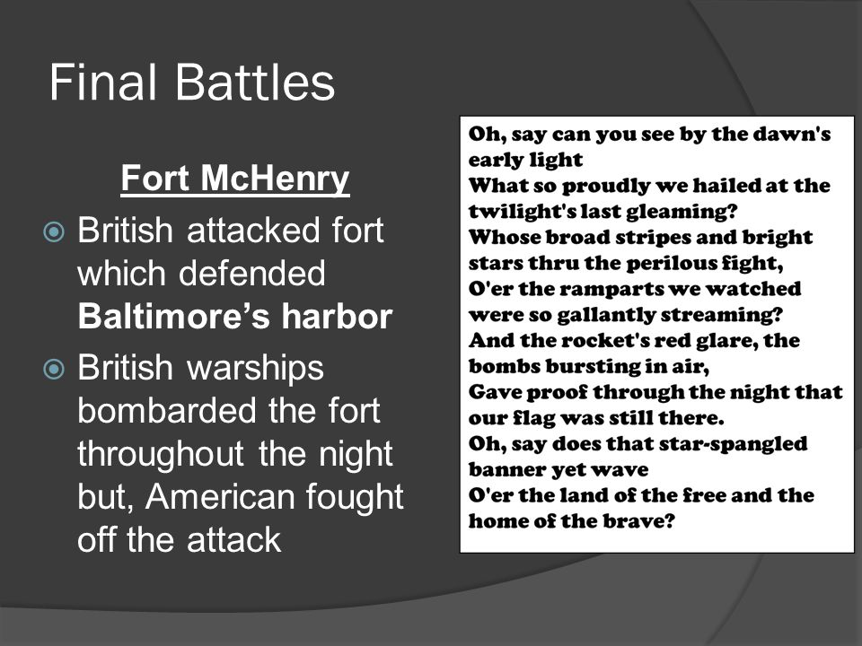 Final Battles Fort McHenry  British attacked fort which defended Baltimore's harbor  British warships bombarded the fort throughout the night but, American fought off the attack