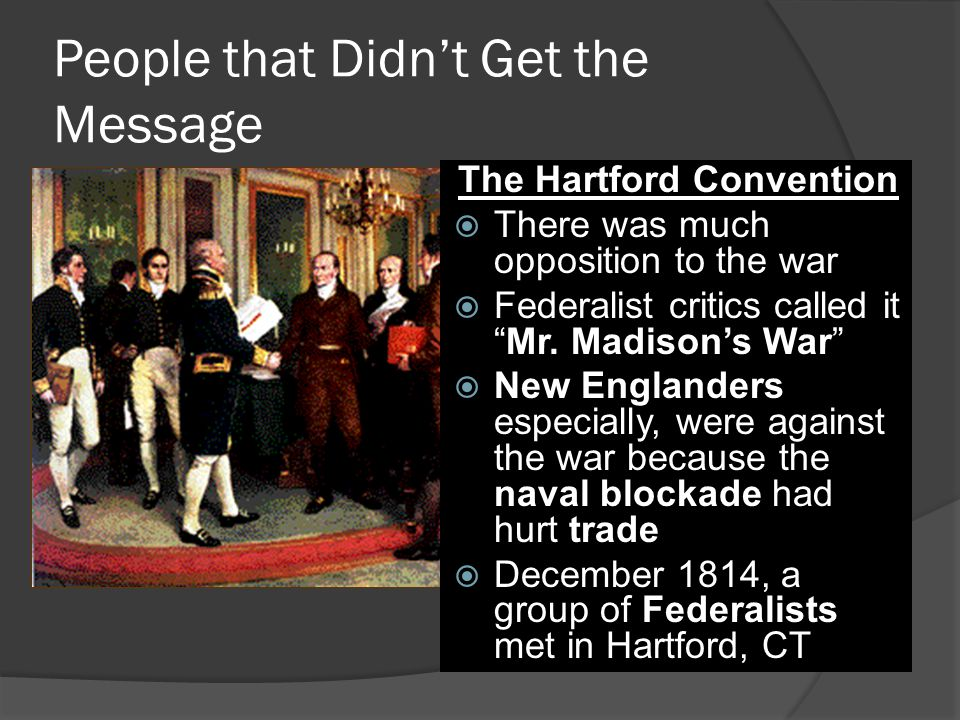 """People that Didn't Get the Message The Hartford Convention  There was much opposition to the war  Federalist critics called it """"Mr. Madison's War"""" """