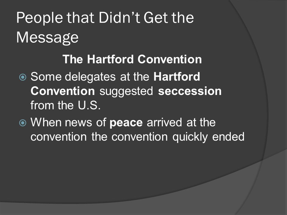 People that Didn't Get the Message The Hartford Convention  Some delegates at the Hartford Convention suggested seccession from the U.S.