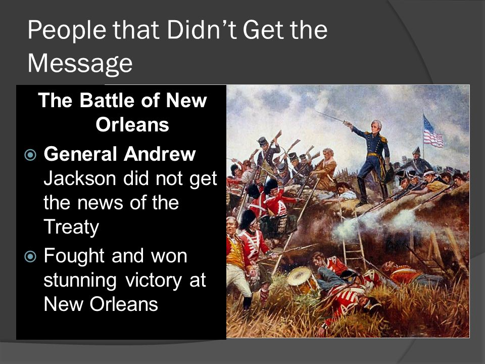 People that Didn't Get the Message The Battle of New Orleans  General Andrew Jackson did not get the news of the Treaty  Fought and won stunning victory at New Orleans