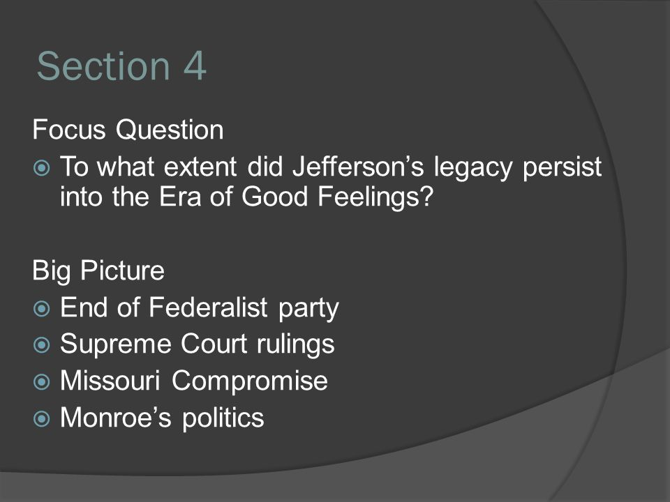 Section 4 Focus Question  To what extent did Jefferson's legacy persist into the Era of Good Feelings? Big Picture  End of Federalist party  Suprem