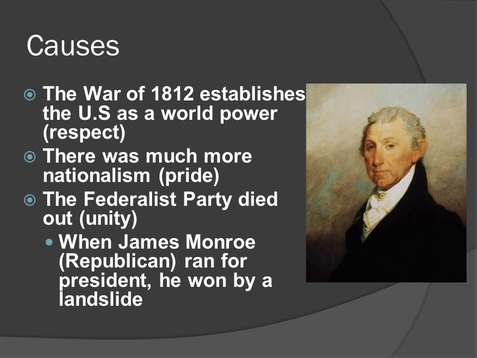 Causes  The War of 1812 establishes the U.S as a world power (respect)  There was much more nationalism (pride)  The Federalist Party died out (uni