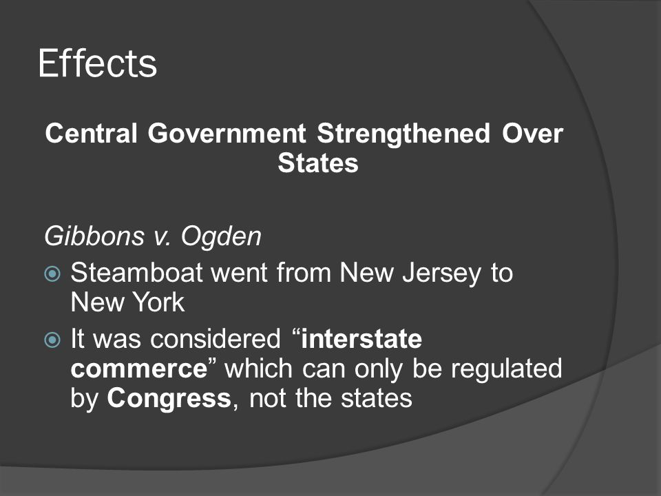 """Effects Central Government Strengthened Over States Gibbons v. Ogden  Steamboat went from New Jersey to New York  It was considered """"interstate comm"""
