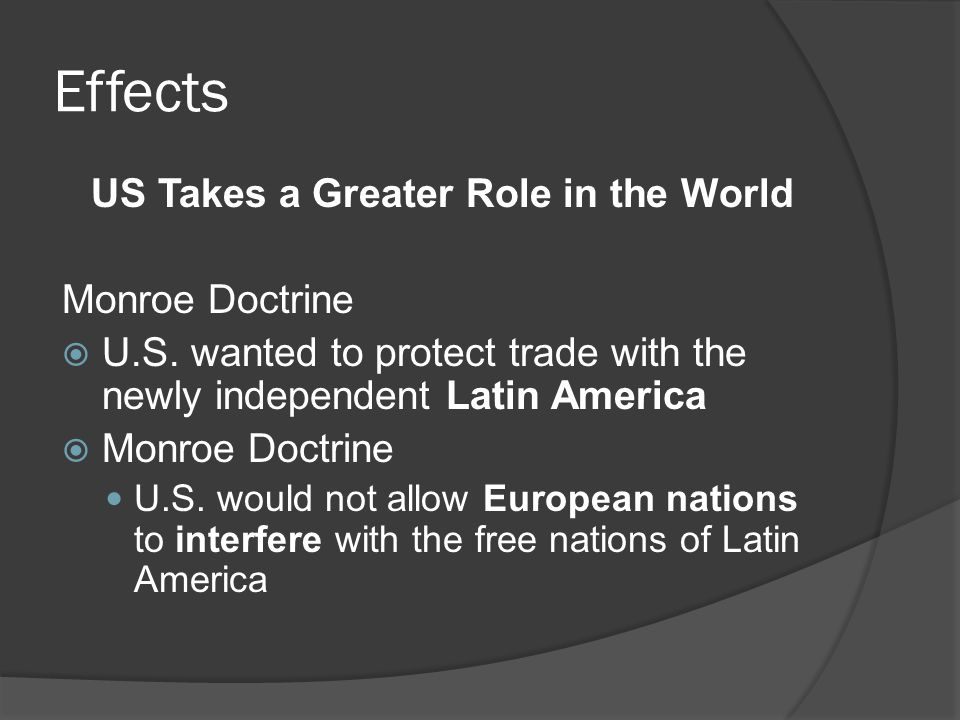 Effects US Takes a Greater Role in the World Monroe Doctrine  U.S. wanted to protect trade with the newly independent Latin America  Monroe Doctrine