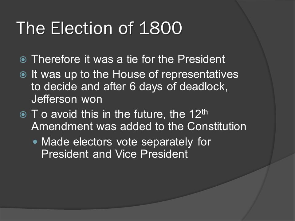 The Election of 1800  Therefore it was a tie for the President  It was up to the House of representatives to decide and after 6 days of deadlock, Je