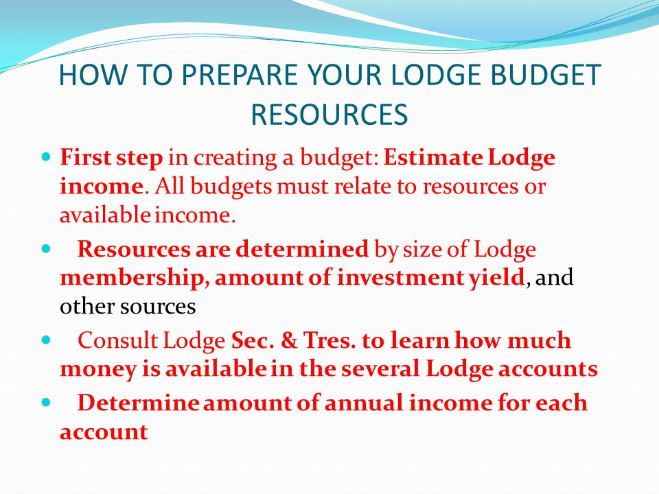 HOW TO PREPARE YOUR LODGE BUDGET RESOURCES First step in creating a budget: Estimate Lodge income.