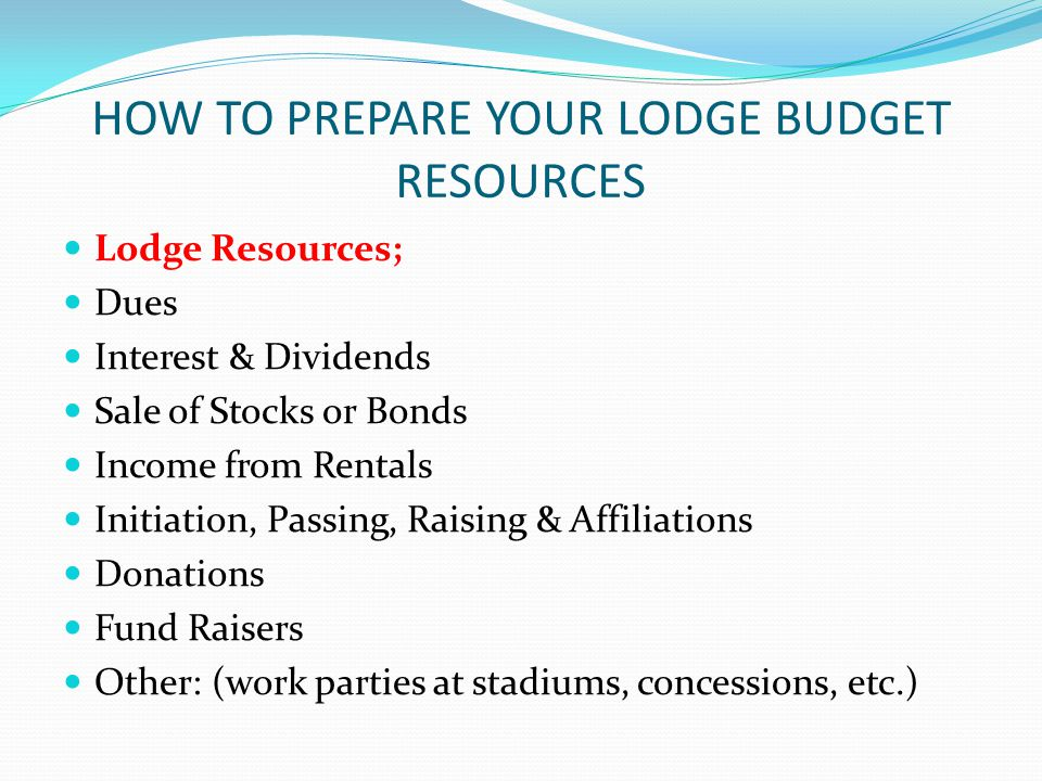 HOW TO PREPARE YOUR LODGE BUDGET RESOURCES Lodge Resources; Dues Interest & Dividends Sale of Stocks or Bonds Income from Rentals Initiation, Passing, Raising & Affiliations Donations Fund Raisers Other: (work parties at stadiums, concessions, etc.)