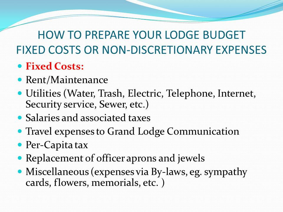 HOW TO PREPARE YOUR LODGE BUDGET FIXED COSTS OR NON-DISCRETIONARY EXPENSES Fixed Costs: Rent/Maintenance Utilities (Water, Trash, Electric, Telephone, Internet, Security service, Sewer, etc.) Salaries and associated taxes Travel expenses to Grand Lodge Communication Per-Capita tax Replacement of officer aprons and jewels Miscellaneous (expenses via By-laws, eg.