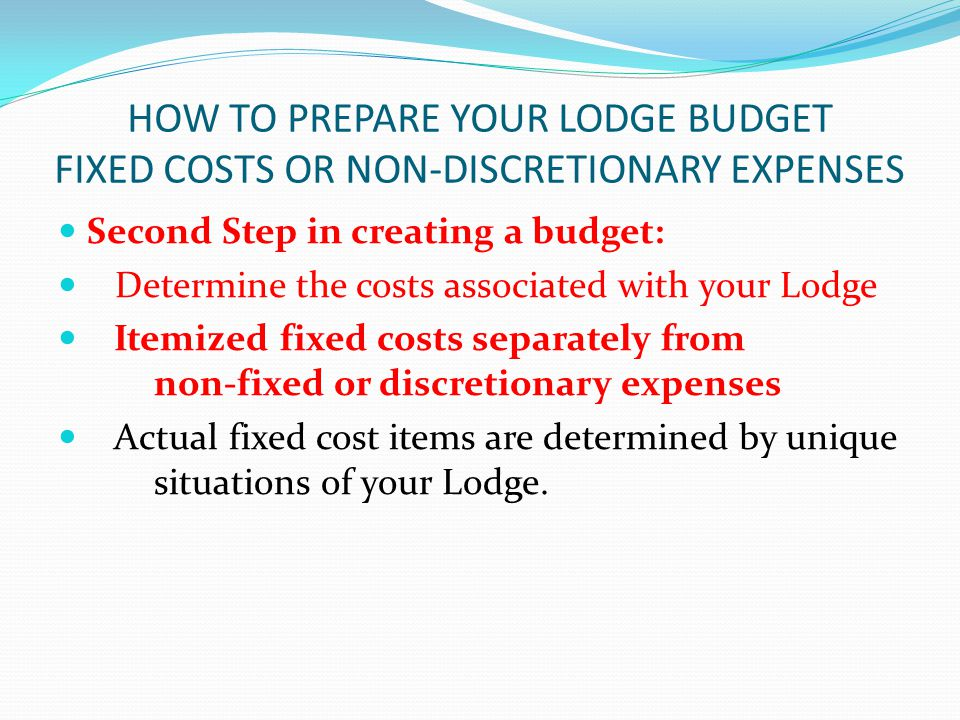 HOW TO PREPARE YOUR LODGE BUDGET FIXED COSTS OR NON-DISCRETIONARY EXPENSES Second Step in creating a budget: Determine the costs associated with your Lodge Itemized fixed costs separately from non-fixed or discretionary expenses Actual fixed cost items are determined by unique situations of your Lodge.