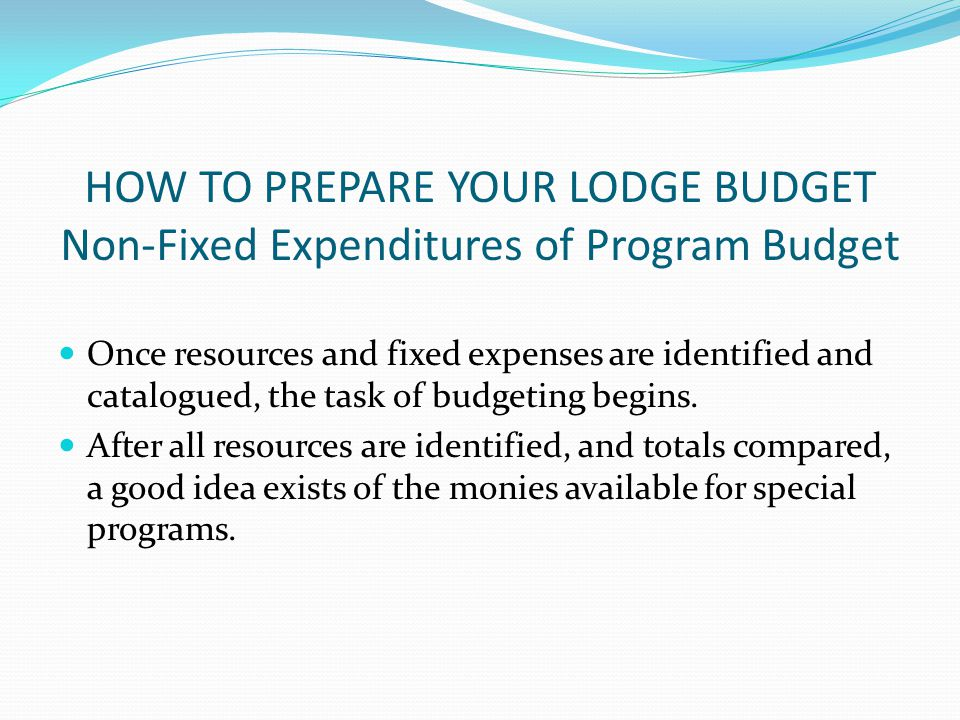 HOW TO PREPARE YOUR LODGE BUDGET Non-Fixed Expenditures of Program Budget Once resources and fixed expenses are identified and catalogued, the task of budgeting begins.