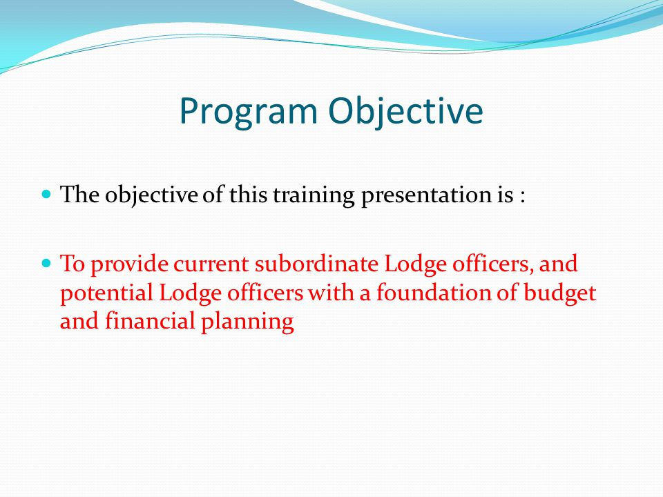 Program Objective The objective of this training presentation is : To provide current subordinate Lodge officers, and potential Lodge officers with a foundation of budget and financial planning