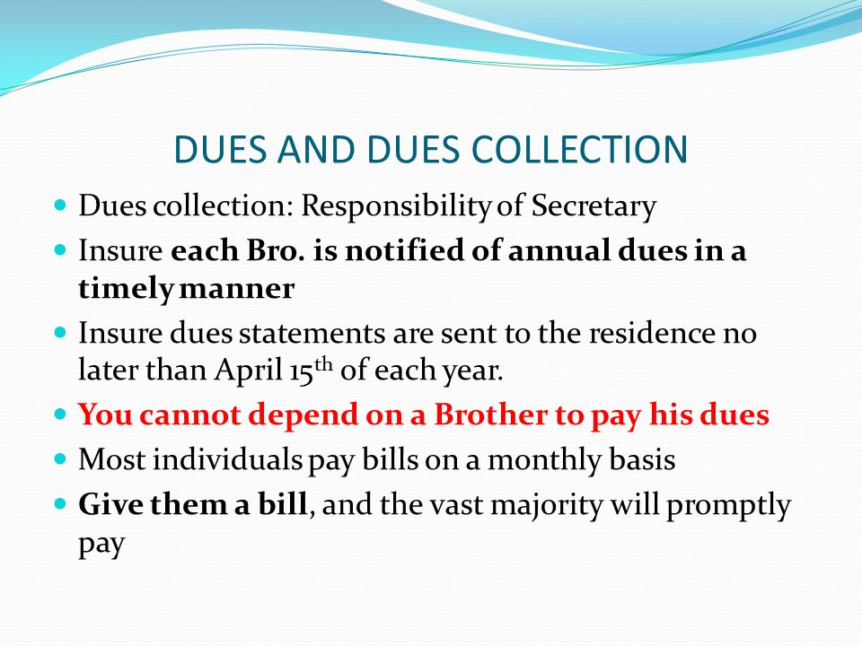 DUES AND DUES COLLECTION Dues collection: Responsibility of Secretary Insure each Bro.
