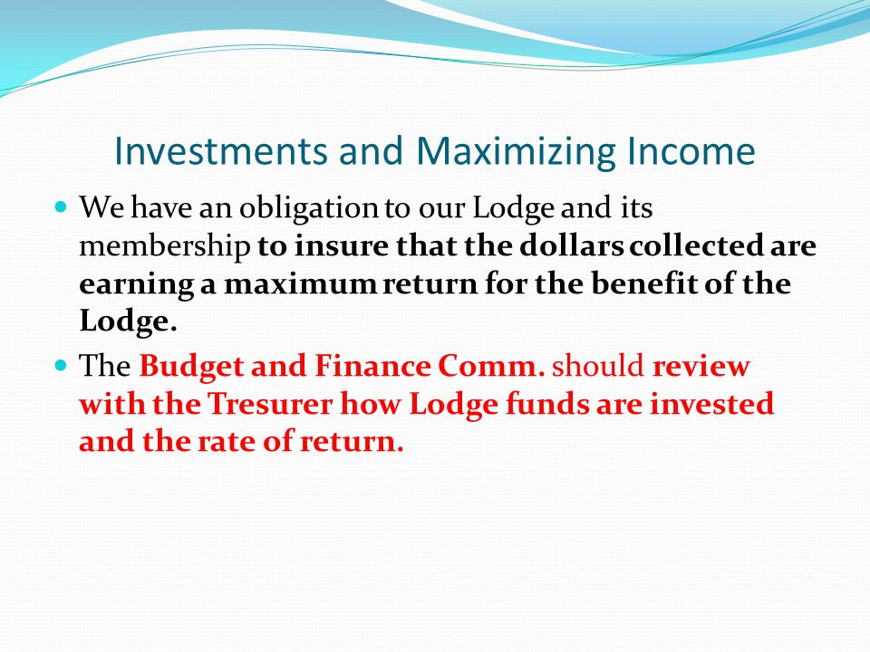 Investments and Maximizing Income We have an obligation to our Lodge and its membership to insure that the dollars collected are earning a maximum return for the benefit of the Lodge.