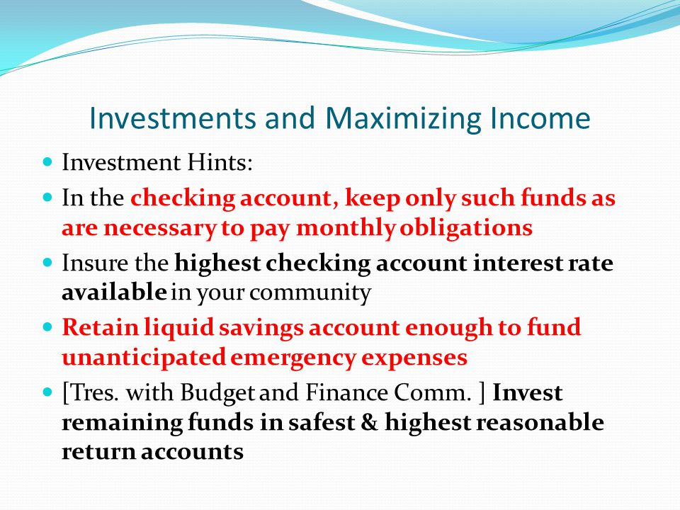 Investments and Maximizing Income Investment Hints: In the checking account, keep only such funds as are necessary to pay monthly obligations Insure the highest checking account interest rate available in your community Retain liquid savings account enough to fund unanticipated emergency expenses [Tres.