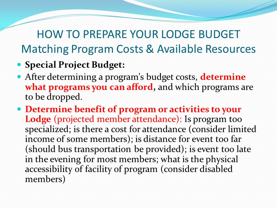 HOW TO PREPARE YOUR LODGE BUDGET Matching Program Costs & Available Resources Special Project Budget: After determining a program's budget costs, determine what programs you can afford, and which programs are to be dropped.
