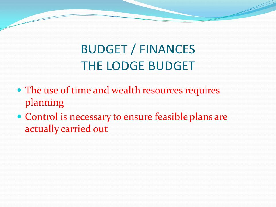 BUDGET / FINANCES THE LODGE BUDGET The use of time and wealth resources requires planning Control is necessary to ensure feasible plans are actually carried out