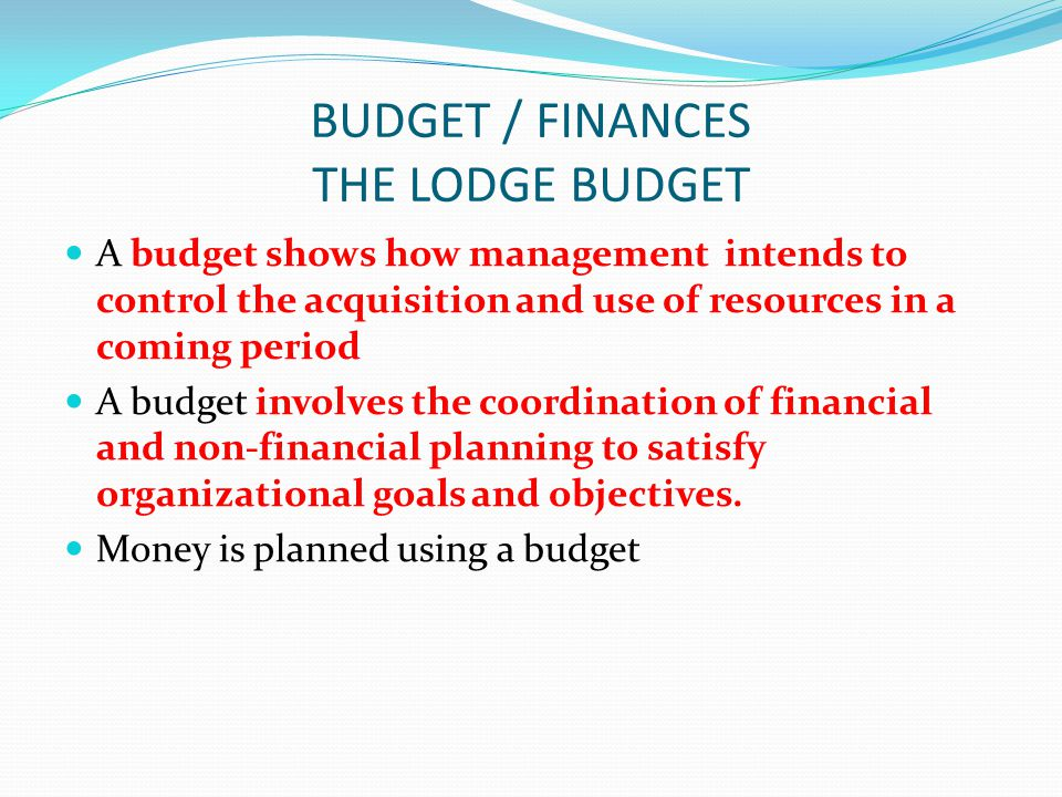 BUDGET / FINANCES THE LODGE BUDGET A budget shows how management intends to control the acquisition and use of resources in a coming period A budget involves the coordination of financial and non-financial planning to satisfy organizational goals and objectives.