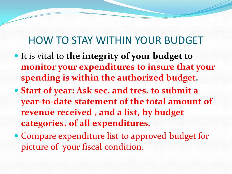 HOW TO STAY WITHIN YOUR BUDGET If your are in the red, say NO to further spending If your are in the black, continue spending plan Plan Ahead: Be aware early dues income may not be equal to later expenditures Handling Unexpected Expenses: Vital unanticipated expenditures cannot be delayed.