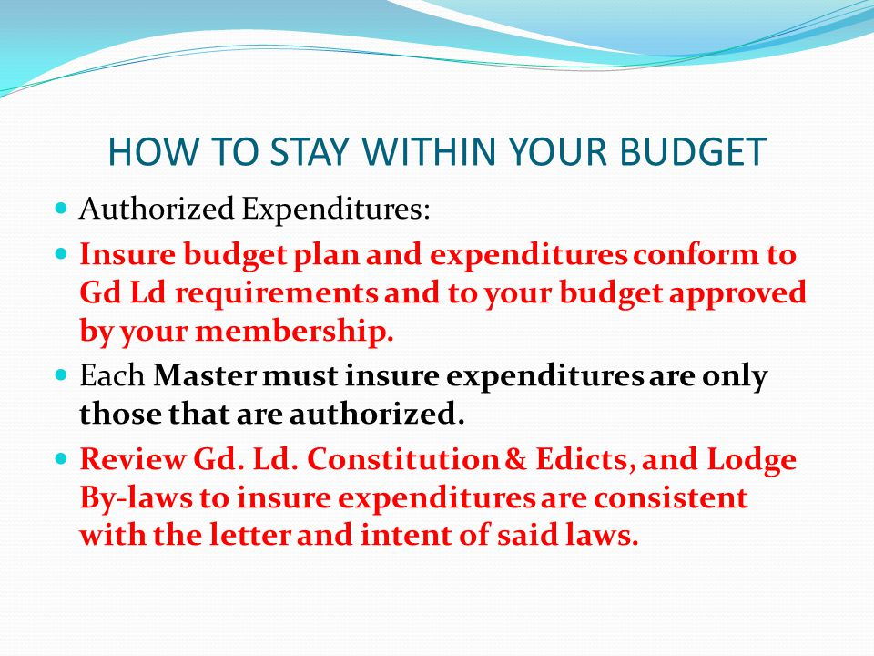 HOW TO STAY WITHIN YOUR BUDGET Authorized Expenditures: Insure budget plan and expenditures conform to Gd Ld requirements and to your budget approved by your membership.