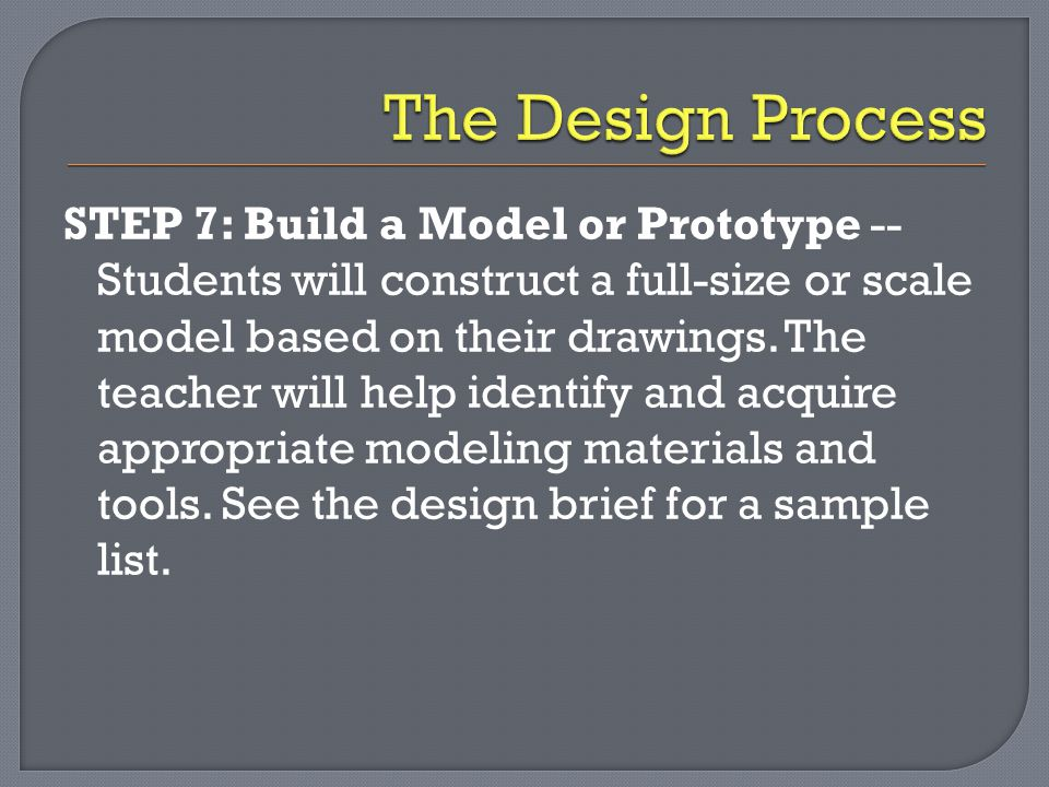 STEP 7: Build a Model or Prototype -- Students will construct a full-size or scale model based on their drawings. The teacher will help identify and a