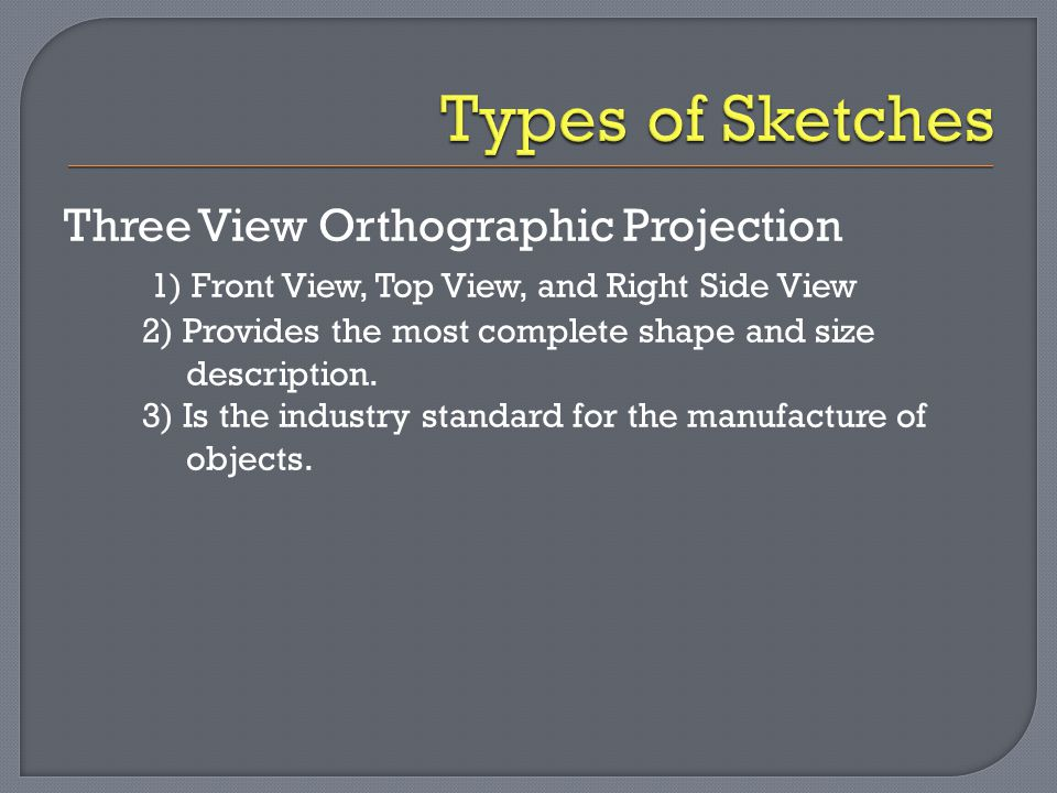 Three View Orthographic Projection 1) Front View, Top View, and Right Side View 2) Provides the most complete shape and size description. 3) Is the in