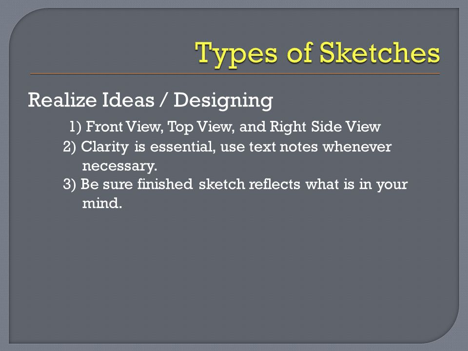 Realize Ideas / Designing 1) Front View, Top View, and Right Side View 2) Clarity is essential, use text notes whenever necessary. 3) Be sure finished