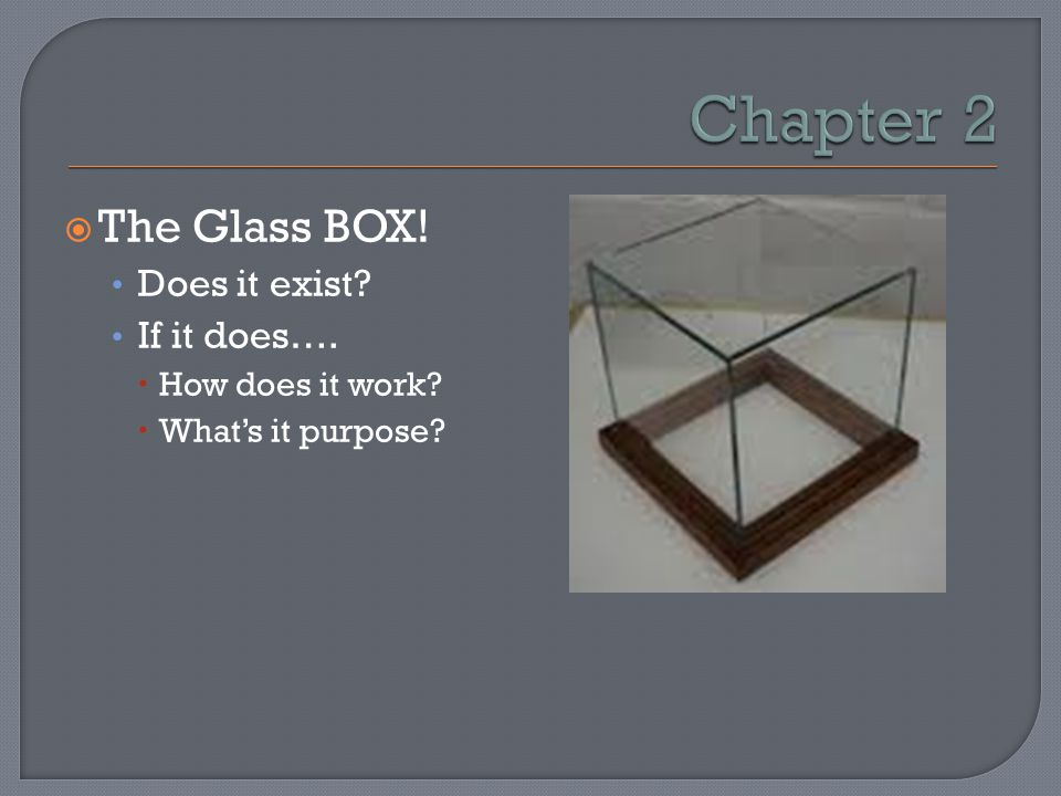  The Glass BOX! Does it exist? If it does….  How does it work?  What's it purpose?