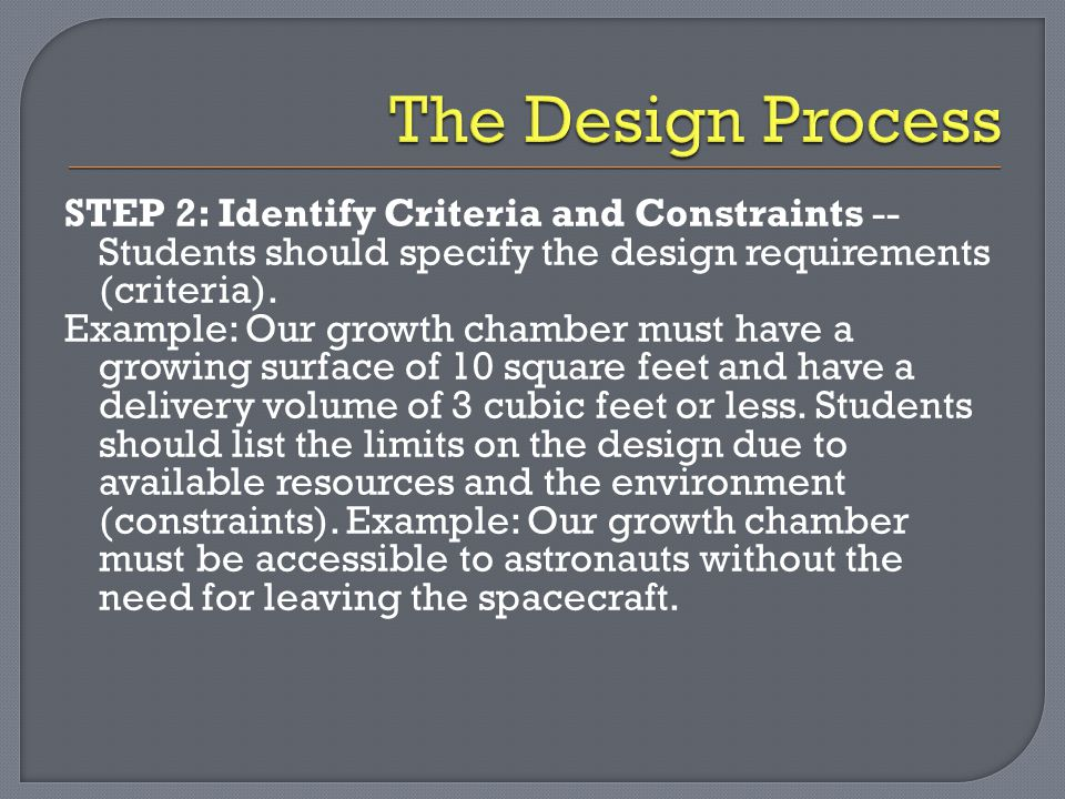 STEP 2: Identify Criteria and Constraints -- Students should specify the design requirements (criteria). Example: Our growth chamber must have a growi