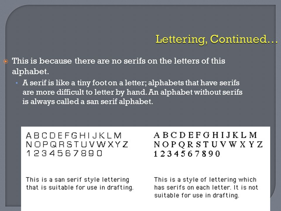 Lettering, Continued…  This is because there are no serifs on the letters of this alphabet. A serif is like a tiny foot on a letter; alphabets that h
