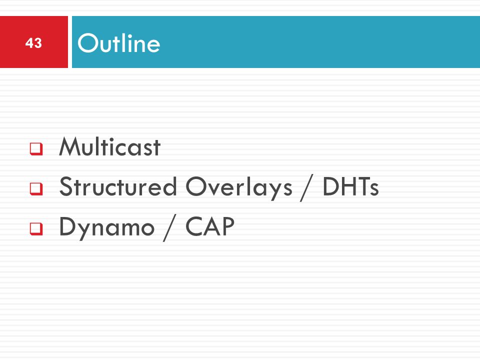  Multicast  Structured Overlays / DHTs  Dynamo / CAP Outline 43