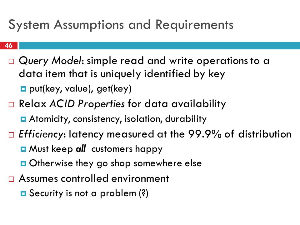 System Assumptions and Requirements  Query Model: simple read and write operations to a data item that is uniquely identified by key  put(key, value), get(key)  Relax ACID Properties for data availability  Atomicity, consistency, isolation, durability  Efficiency: latency measured at the 99.9% of distribution  Must keep all customers happy  Otherwise they go shop somewhere else  Assumes controlled environment  Security is not a problem ( ) 46