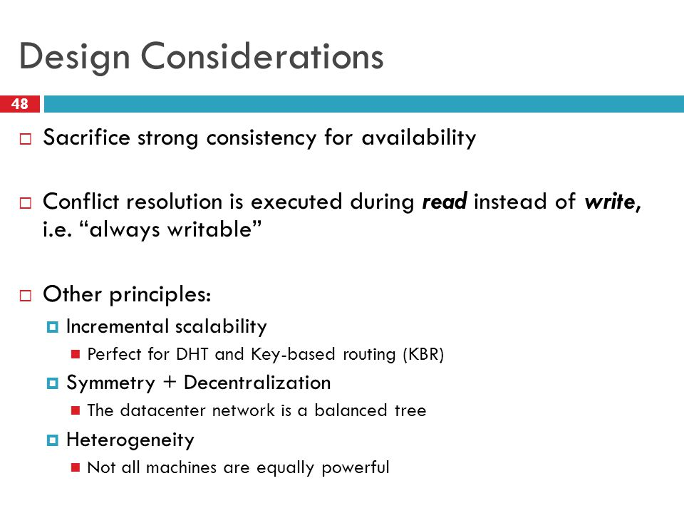 Design Considerations  Sacrifice strong consistency for availability  Conflict resolution is executed during read instead of write, i.e.