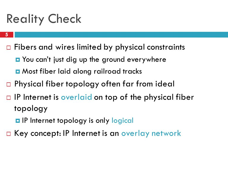 Reality Check 5  Fibers and wires limited by physical constraints  You can't just dig up the ground everywhere  Most fiber laid along railroad tracks  Physical fiber topology often far from ideal  IP Internet is overlaid on top of the physical fiber topology  IP Internet topology is only logical  Key concept: IP Internet is an overlay network
