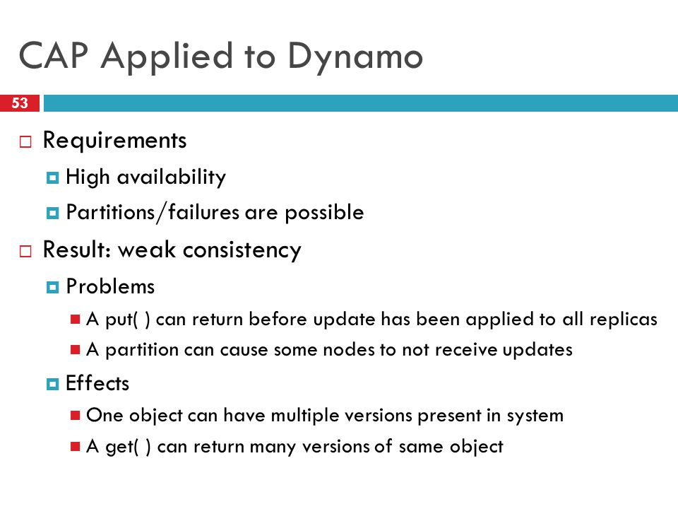 CAP Applied to Dynamo  Requirements  High availability  Partitions/failures are possible  Result: weak consistency  Problems A put( ) can return before update has been applied to all replicas A partition can cause some nodes to not receive updates  Effects One object can have multiple versions present in system A get( ) can return many versions of same object 53