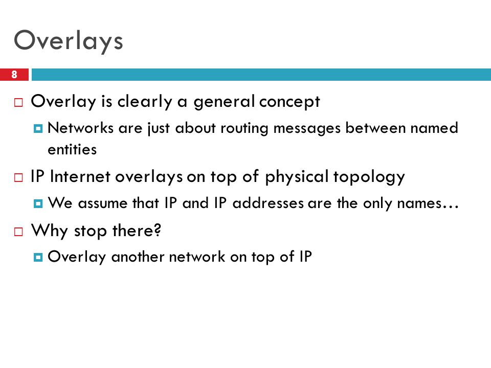 Overlays 8  Overlay is clearly a general concept  Networks are just about routing messages between named entities  IP Internet overlays on top of physical topology  We assume that IP and IP addresses are the only names…  Why stop there.
