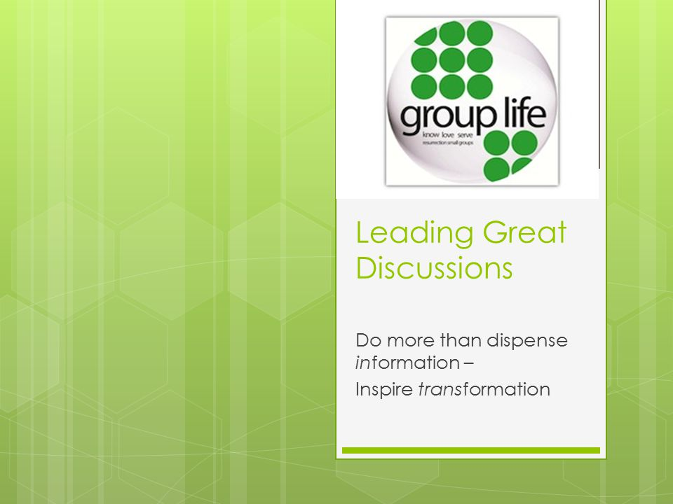 Leading Great Discussions Do more than dispense information – Inspire transformation