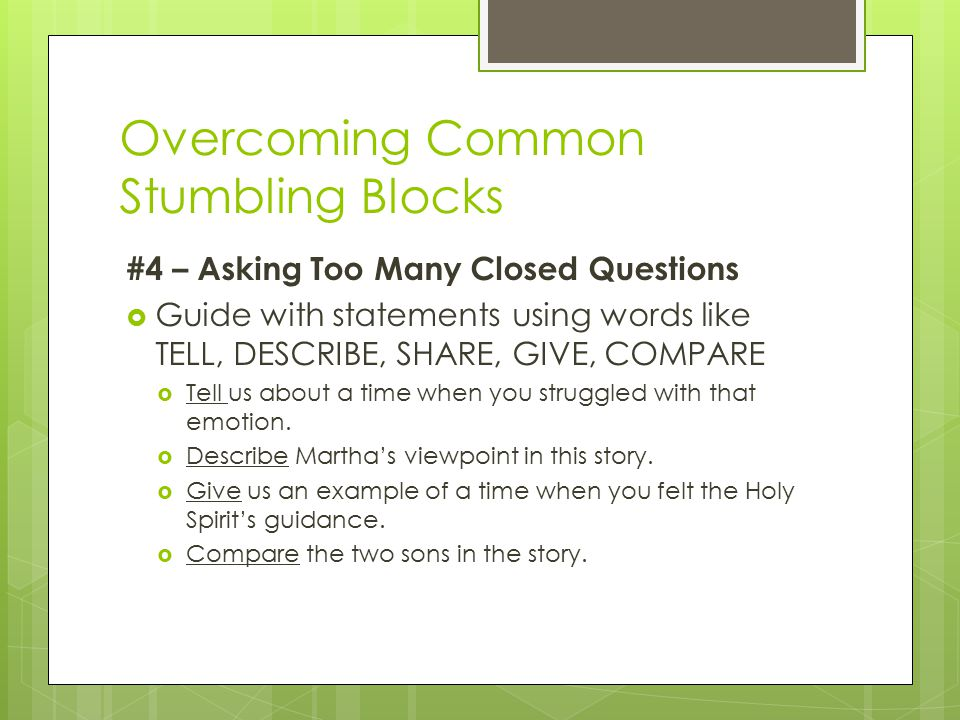 Overcoming Common Stumbling Blocks #4 – Asking Too Many Closed Questions  Guide with statements using words like TELL, DESCRIBE, SHARE, GIVE, COMPARE  Tell us about a time when you struggled with that emotion.