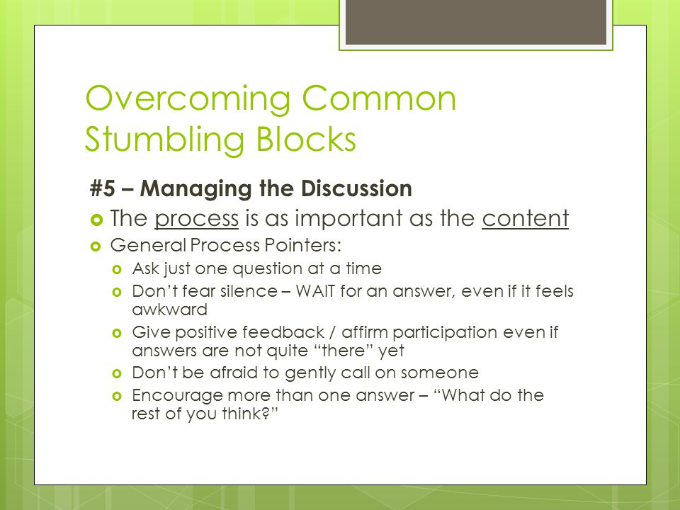 Overcoming Common Stumbling Blocks #5 – Managing the Discussion  The process is as important as the content  General Process Pointers:  Ask just one question at a time  Don't fear silence – WAIT for an answer, even if it feels awkward  Give positive feedback / affirm participation even if answers are not quite there yet  Don't be afraid to gently call on someone  Encourage more than one answer – What do the rest of you think