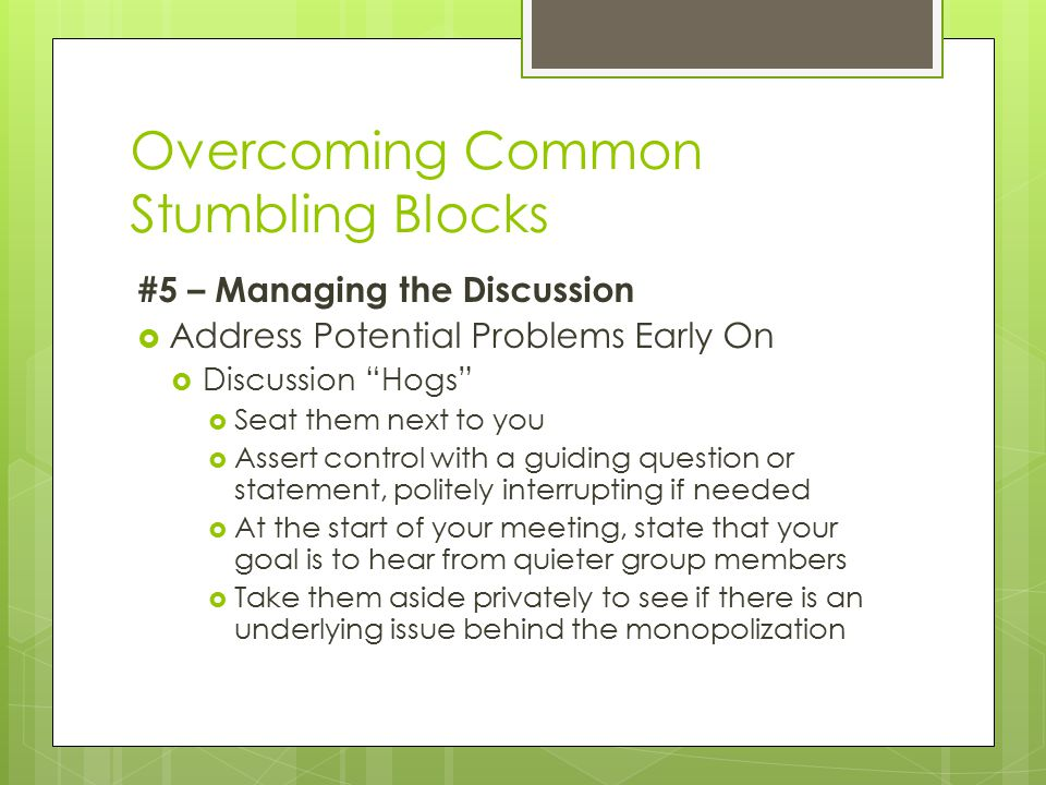 Overcoming Common Stumbling Blocks #5 – Managing the Discussion  Address Potential Problems Early On  Discussion Hogs  Seat them next to you  Assert control with a guiding question or statement, politely interrupting if needed  At the start of your meeting, state that your goal is to hear from quieter group members  Take them aside privately to see if there is an underlying issue behind the monopolization