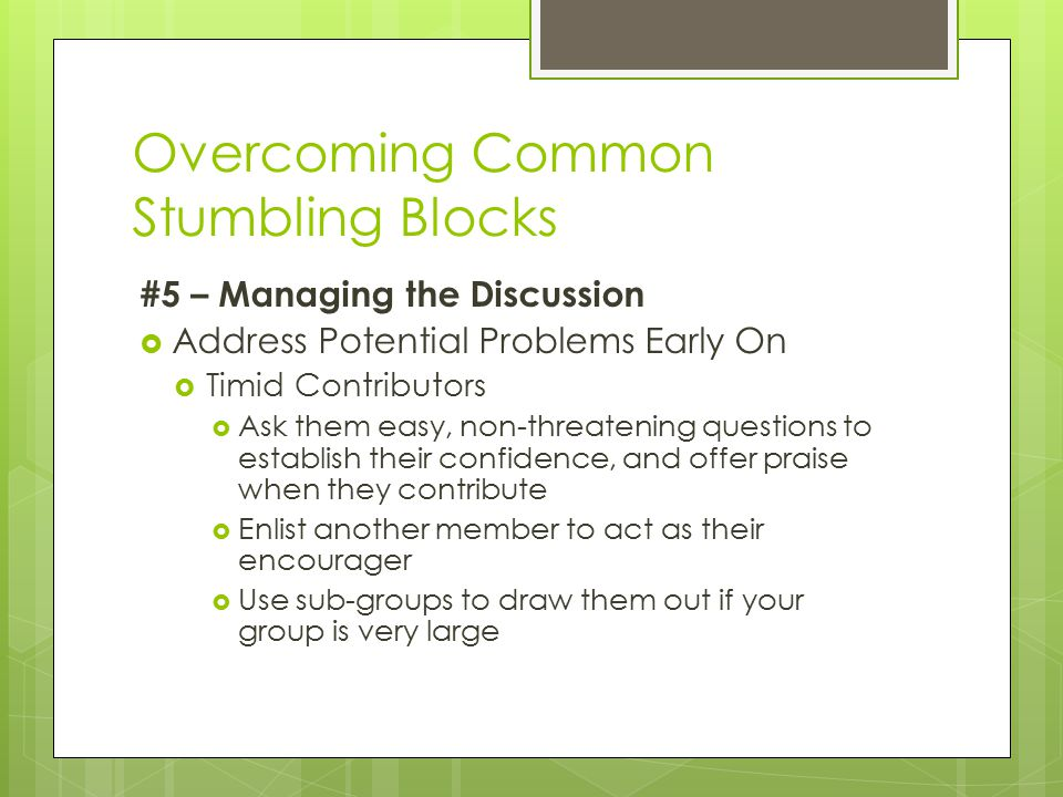 Overcoming Common Stumbling Blocks #5 – Managing the Discussion  Address Potential Problems Early On  Timid Contributors  Ask them easy, non-threatening questions to establish their confidence, and offer praise when they contribute  Enlist another member to act as their encourager  Use sub-groups to draw them out if your group is very large