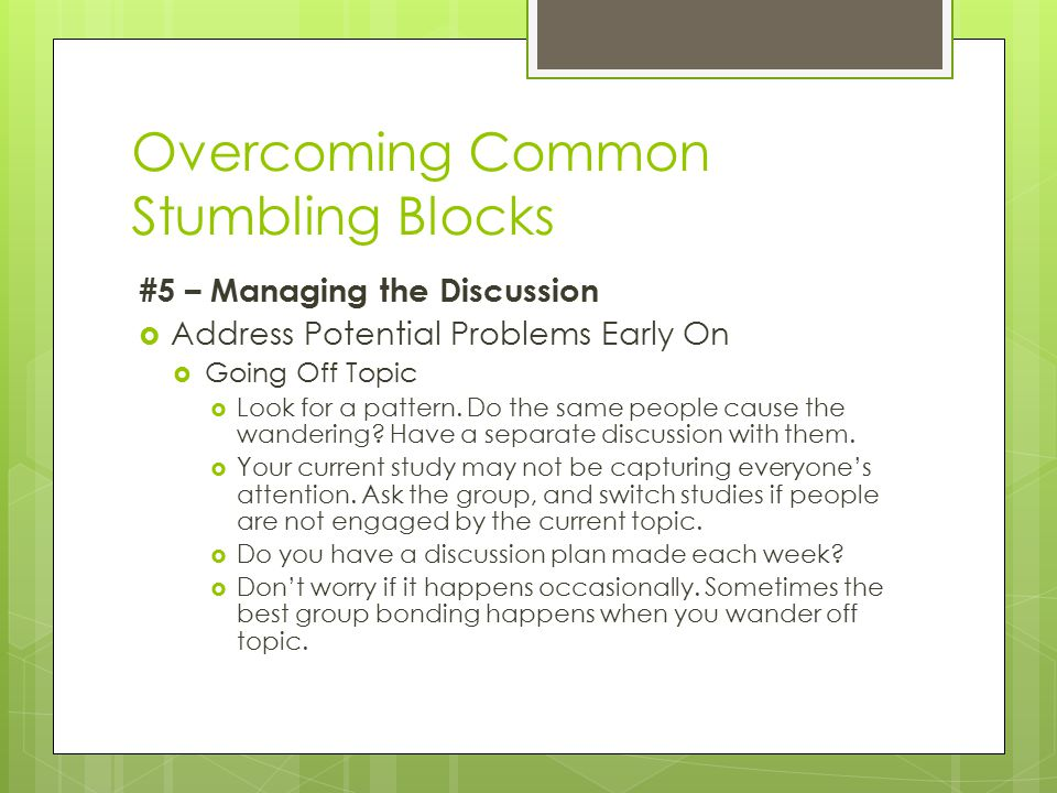 Overcoming Common Stumbling Blocks #5 – Managing the Discussion  Address Potential Problems Early On  Going Off Topic  Look for a pattern.