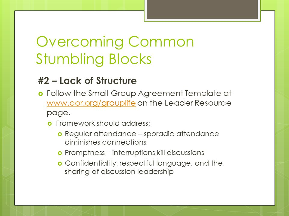 Overcoming Common Stumbling Blocks #2 – Lack of Structure  Follow the Small Group Agreement Template at www.cor.org/grouplife on the Leader Resource page.