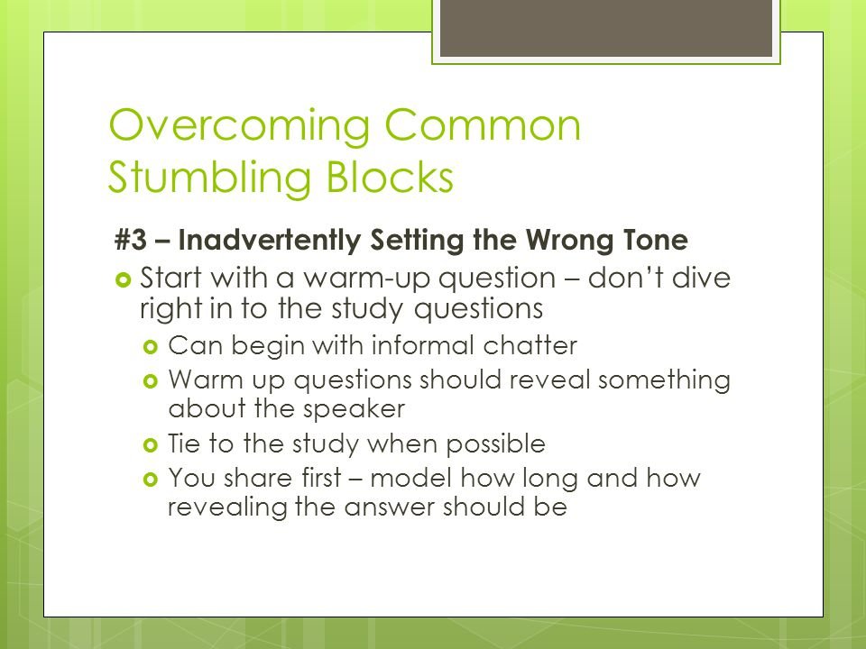 Overcoming Common Stumbling Blocks #3 – Inadvertently Setting the Wrong Tone  Start with a warm-up question – don't dive right in to the study questions  Can begin with informal chatter  Warm up questions should reveal something about the speaker  Tie to the study when possible  You share first – model how long and how revealing the answer should be