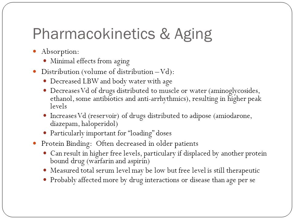 Pharmacokinetics & Aging Absorption: Minimal effects from aging Distribution (volume of distribution – Vd): Decreased LBW and body water with age Decr