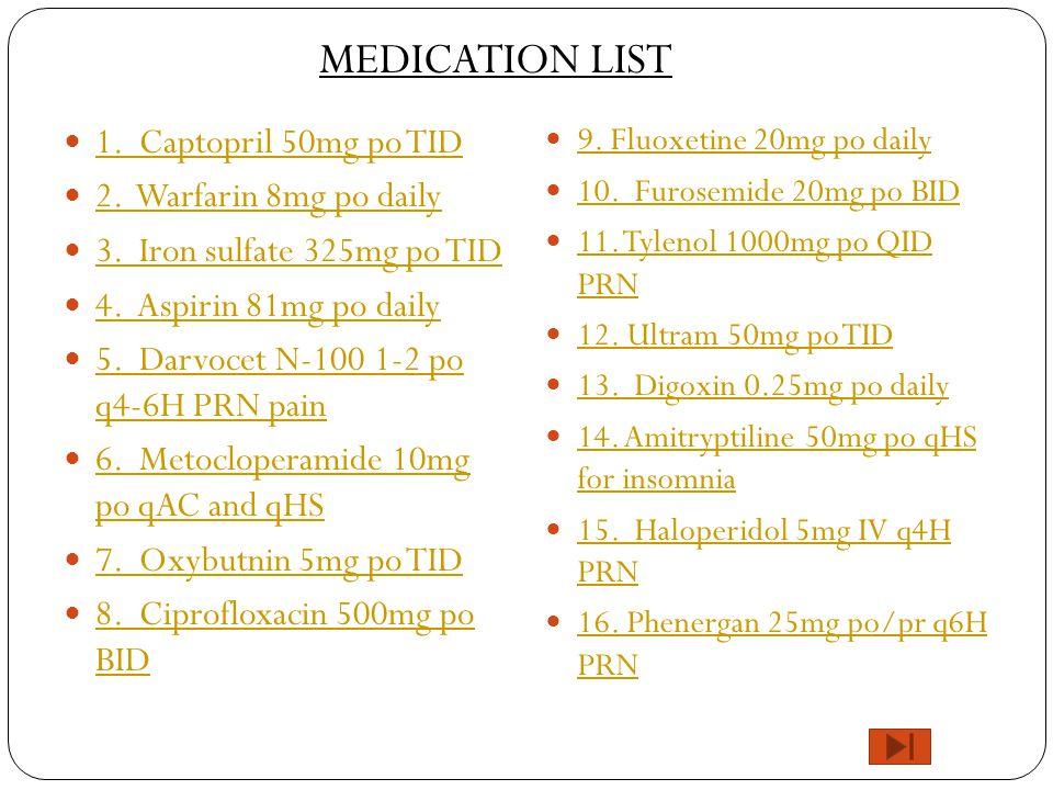 1. Captopril 50mg po TID 2. Warfarin 8mg po daily 3. Iron sulfate 325mg po TID 4. Aspirin 81mg po daily 5. Darvocet N-100 1-2 po q4-6H PRN pain 5. Dar