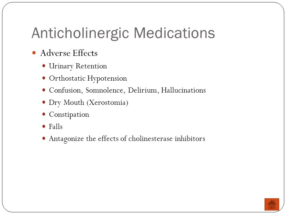 Anticholinergic Medications Adverse Effects Urinary Retention Orthostatic Hypotension Confusion, Somnolence, Delirium, Hallucinations Dry Mouth (Xeros
