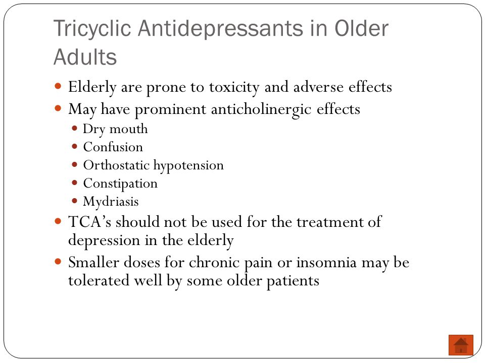 Tricyclic Antidepressants in Older Adults Elderly are prone to toxicity and adverse effects May have prominent anticholinergic effects Dry mouth Confu