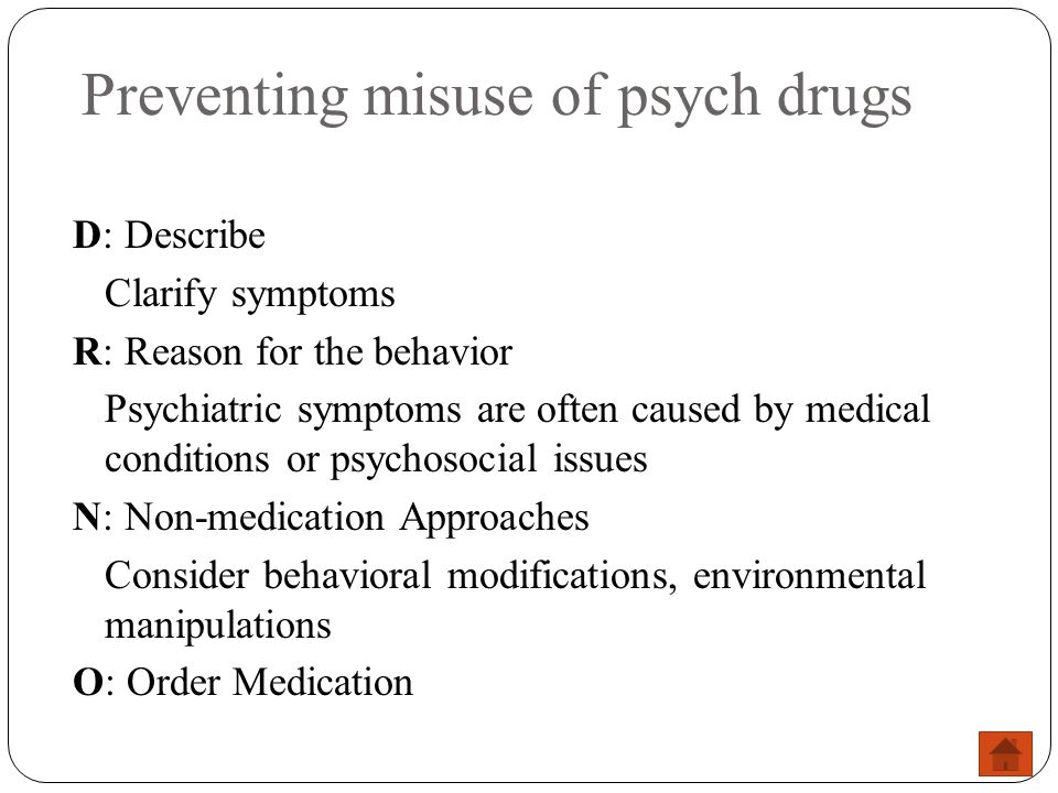 Preventing misuse of psych drugs D: Describe Clarify symptoms R: Reason for the behavior Psychiatric symptoms are often caused by medical conditions o